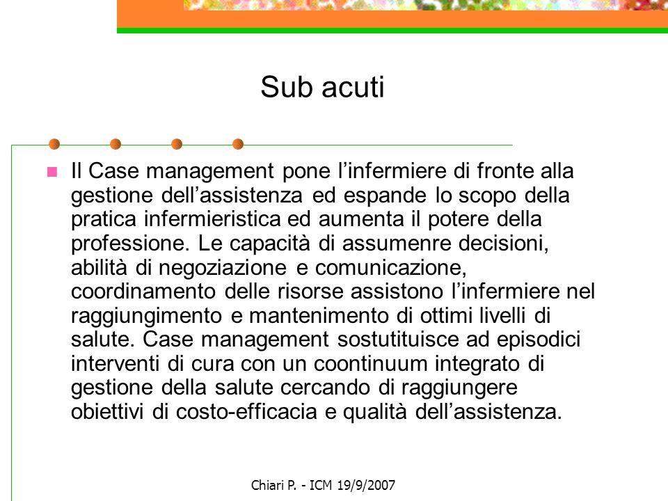 Chiari P. - ICM 19/9/2007 Sub acuti Il Case management pone linfermiere di fronte alla gestione dellassistenza ed espande lo scopo della pratica infer