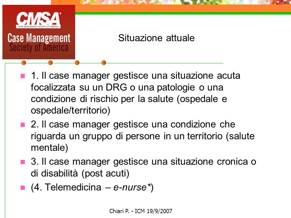 Chiari P. - ICM 19/9/2007 Situazione attuale 1. Il case manager gestisce una situazione acuta focalizzata su un DRG o una patologie o una condizione d