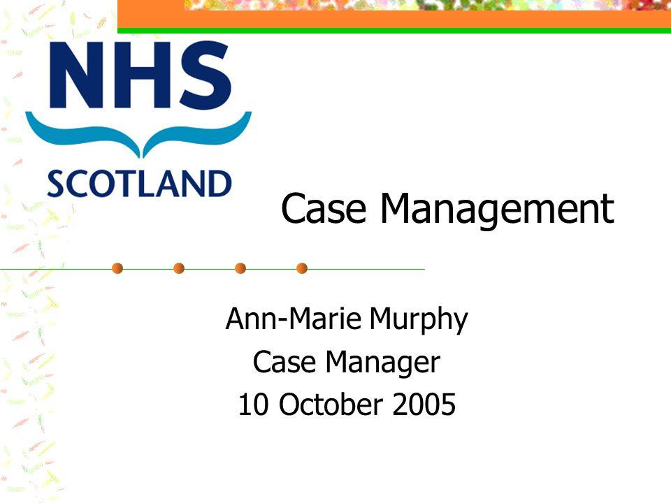 Case Management Ann-Marie Murphy Case Manager 10 October 2005