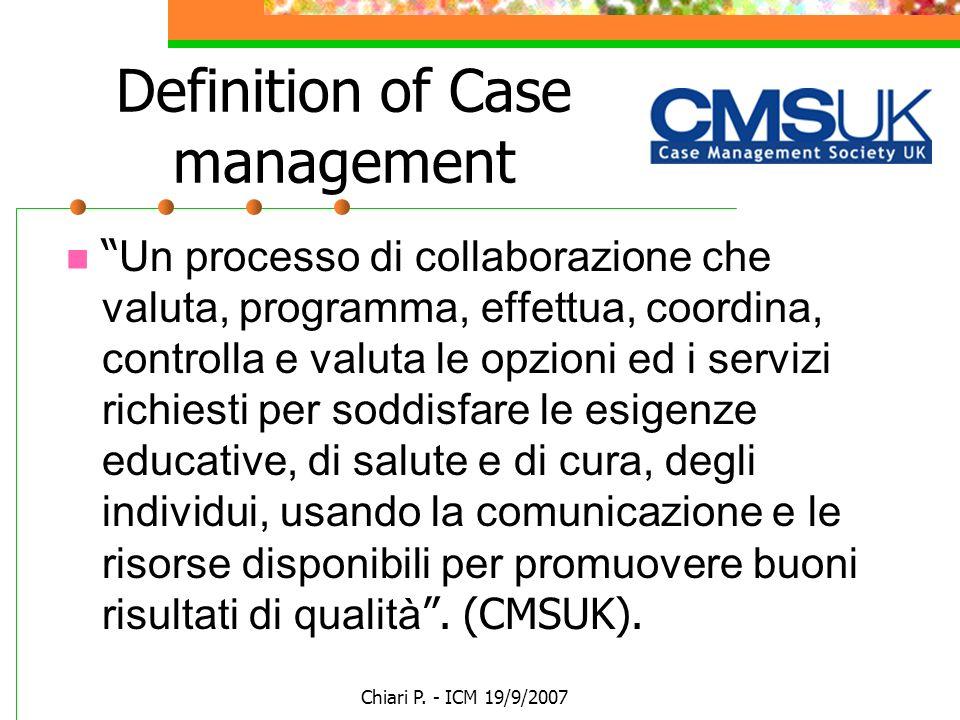 Chiari P. - ICM 19/9/2007 Definition of Case management Un processo di collaborazione che valuta, programma, effettua, coordina, controlla e valuta le