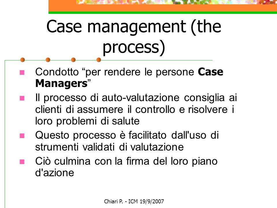 Chiari P. - ICM 19/9/2007 Case management (the process) Condotto per rendere le persone Case Managers Il processo di auto-valutazione consiglia ai cli