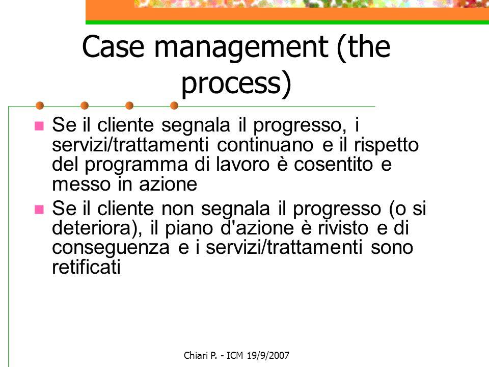 Chiari P. - ICM 19/9/2007 Case management (the process) Se il cliente segnala il progresso, i servizi/trattamenti continuano e il rispetto del program