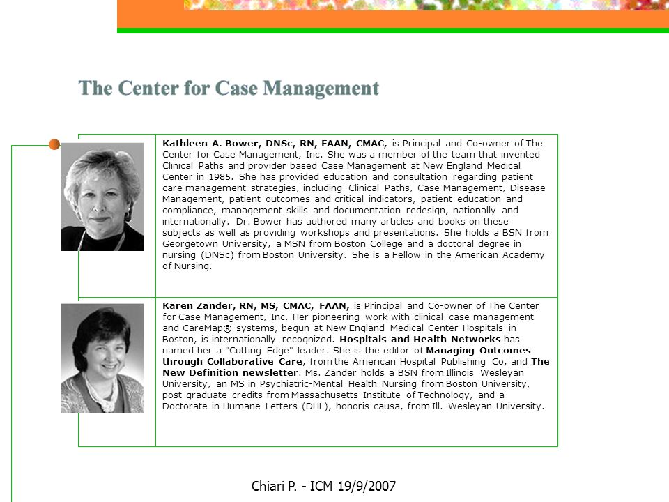 Chiari P. - ICM 19/9/2007 Kathleen A. Bower, DNSc, RN, FAAN, CMAC, is Principal and Co-owner of The Center for Case Management, Inc. She was a member