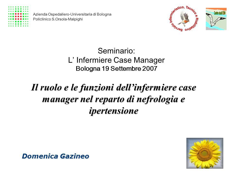 Seminario: L Infermiere Case Manager Bologna 19 Settembre 2007 Il ruolo e le funzioni dellinfermiere case manager nel reparto di nefrologia e ipertens