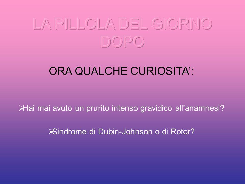 ORA QUALCHE CURIOSITA: Hai mai avuto un prurito intenso gravidico allanamnesi? Sindrome di Dubin-Johnson o di Rotor?