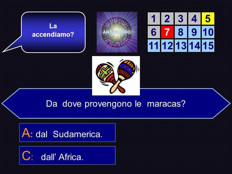 Da dove provengono le maracas.A : Sudamerica. B : Spagna.