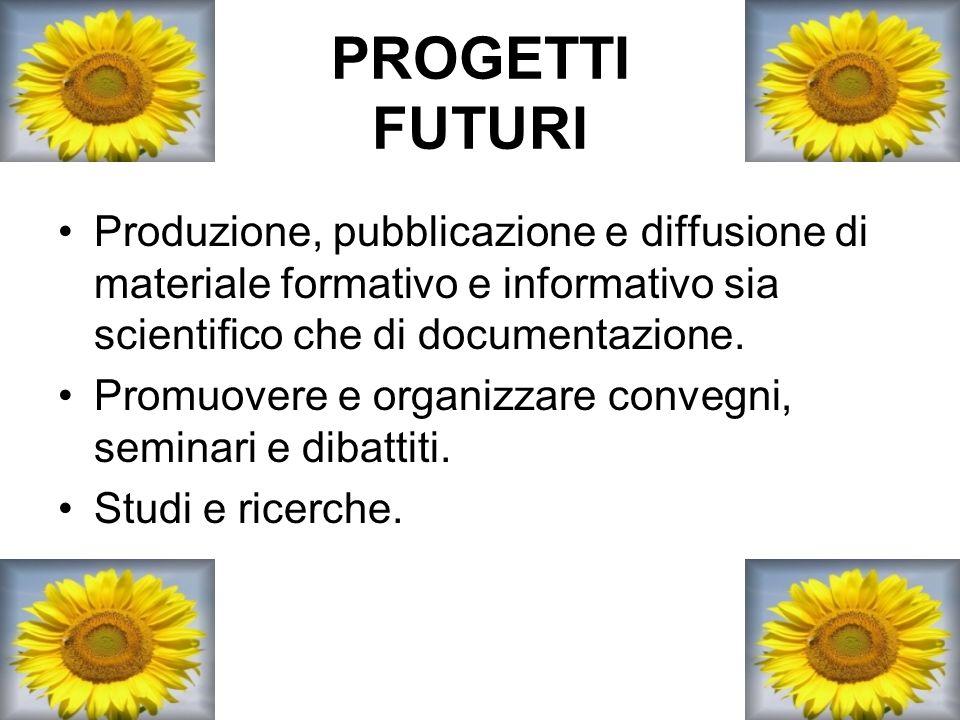 PROGETTI FUTURI Produzione, pubblicazione e diffusione di materiale formativo e informativo sia scientifico che di documentazione. Promuovere e organi