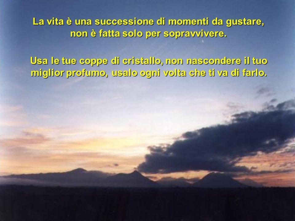 La vita è una successione di momenti da gustare, non è fatta solo per sopravvivere. Usa le tue coppe di cristallo, non nascondere il tuo miglior profu