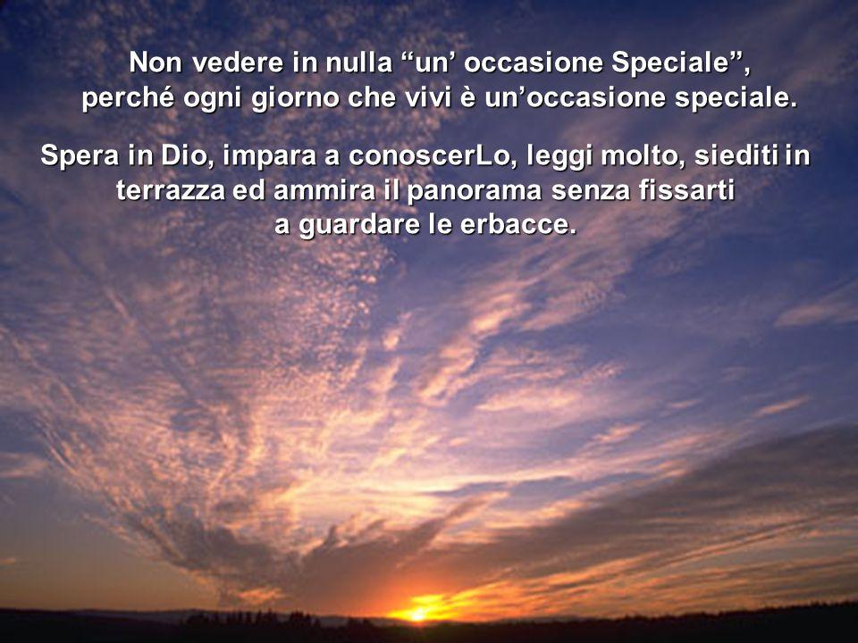 Non vedere in nulla un occasione Speciale, perché ogni giorno che vivi è unoccasione speciale. Spera in Dio, impara a conoscerLo, leggi molto, siediti