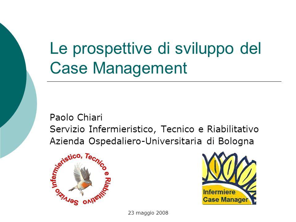 23 maggio 2008 Le prospettive di sviluppo del Case Management Paolo Chiari Servizio Infermieristico, Tecnico e Riabilitativo Azienda Ospedaliero-Unive