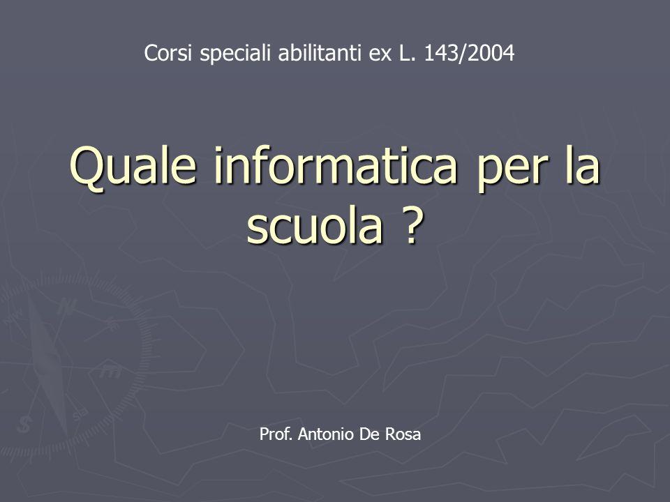 Quale informatica per la scuola Corsi speciali abilitanti ex L. 143/2004 Prof. Antonio De Rosa
