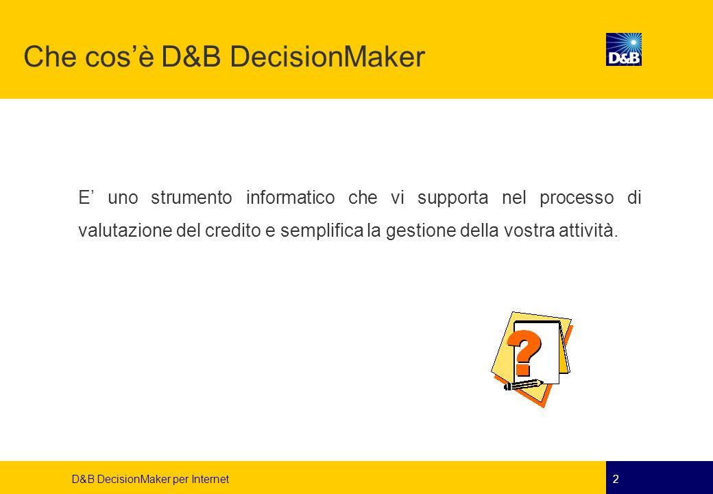 D&B DecisionMaker per Internet3 D&B DecisionMaker per Internet vi permette: di prendere decisioni più rapide ed oggettive di standardizzare ed automatizzare i processi della vostra politica di credito aziendale di utilizzare le informazioni di valore D&B di ottimizzare lattività dei vostri collaboratori Che cosè D&B DecisionMaker