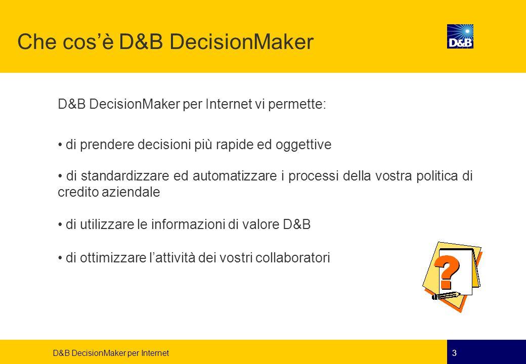 D&B DecisionMaker per Internet4 Cosa fornisce D&B DecisionMaker Vi fornisce un suggerimento comportamentale (Raccomandazione) ogni volta che vi trovate di fronte a valutare proposte di credito, incrociando i dati provenienti dalla Banca Dati D&B con le informazioni in vostro possesso.