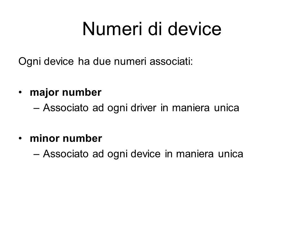 Numeri di device Ogni device ha due numeri associati: major number –Associato ad ogni driver in maniera unica minor number –Associato ad ogni device in maniera unica