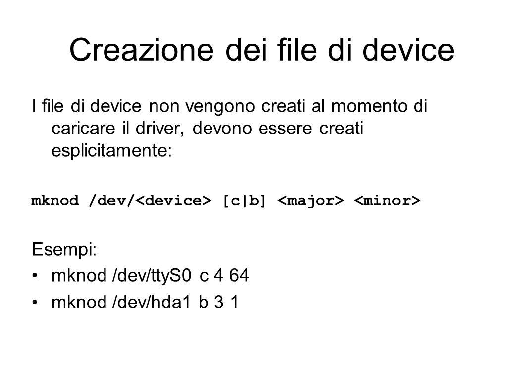 Creazione dei file di device I file di device non vengono creati al momento di caricare il driver, devono essere creati esplicitamente: mknod /dev/ [c|b] Esempi: mknod /dev/ttyS0 c 4 64 mknod /dev/hda1 b 3 1