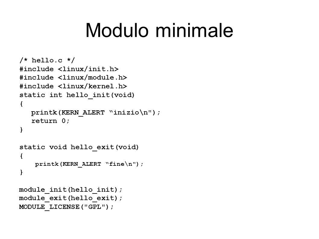 Modulo minimale /* hello.c */ #include static int hello_init(void) { printk(KERN_ALERT inizio\n ); return 0; } static void hello_exit(void) { printk(KERN_ALERT fine\n ); } module_init(hello_init); module_exit(hello_exit); MODULE_LICENSE( GPL );