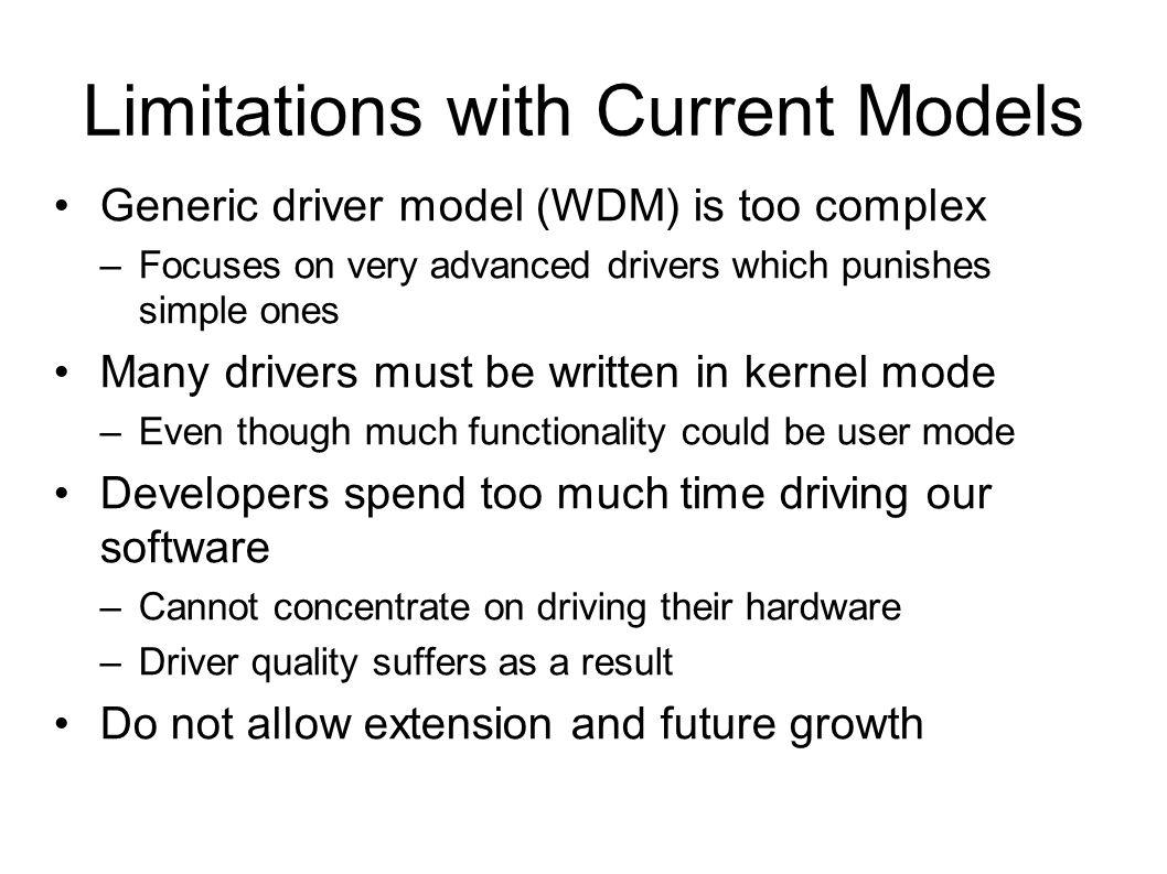 Limitations with Current Models Generic driver model (WDM) is too complex –Focuses on very advanced drivers which punishes simple ones Many drivers mu