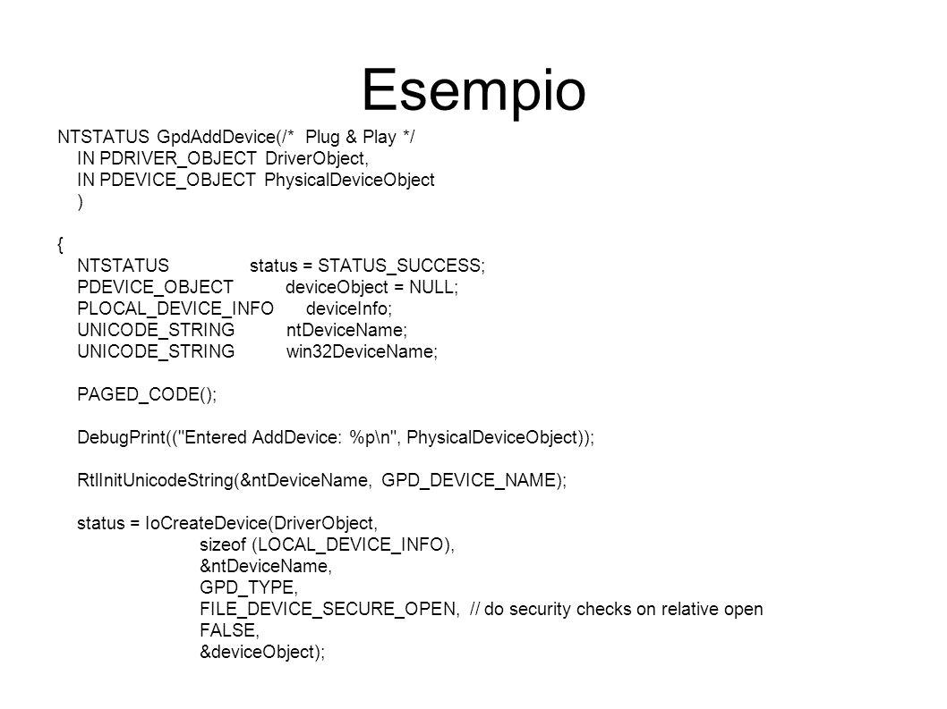 Esempio NTSTATUS GpdAddDevice(/* Plug & Play */ IN PDRIVER_OBJECT DriverObject, IN PDEVICE_OBJECT PhysicalDeviceObject ) { NTSTATUS status = STATUS_SUCCESS; PDEVICE_OBJECT deviceObject = NULL; PLOCAL_DEVICE_INFO deviceInfo; UNICODE_STRING ntDeviceName; UNICODE_STRING win32DeviceName; PAGED_CODE(); DebugPrint(( Entered AddDevice: %p\n , PhysicalDeviceObject)); RtlInitUnicodeString(&ntDeviceName, GPD_DEVICE_NAME); status = IoCreateDevice(DriverObject, sizeof (LOCAL_DEVICE_INFO), &ntDeviceName, GPD_TYPE, FILE_DEVICE_SECURE_OPEN, // do security checks on relative open FALSE, &deviceObject);