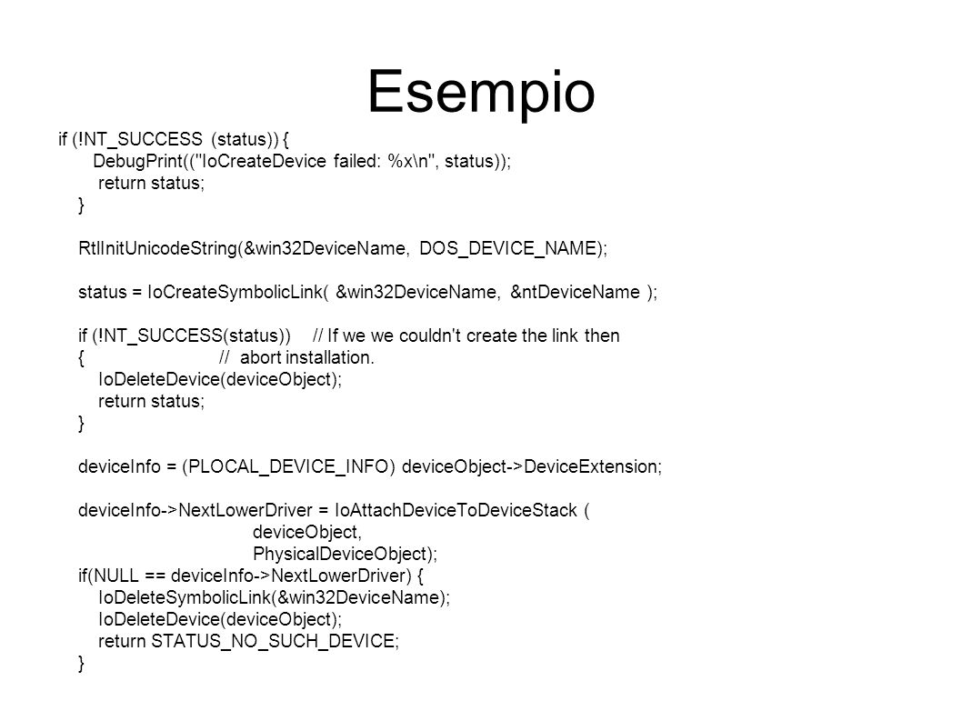 Esempio if (!NT_SUCCESS (status)) { DebugPrint(( IoCreateDevice failed: %x\n , status)); return status; } RtlInitUnicodeString(&win32DeviceName, DOS_DEVICE_NAME); status = IoCreateSymbolicLink( &win32DeviceName, &ntDeviceName ); if (!NT_SUCCESS(status)) // If we we couldn t create the link then { // abort installation.