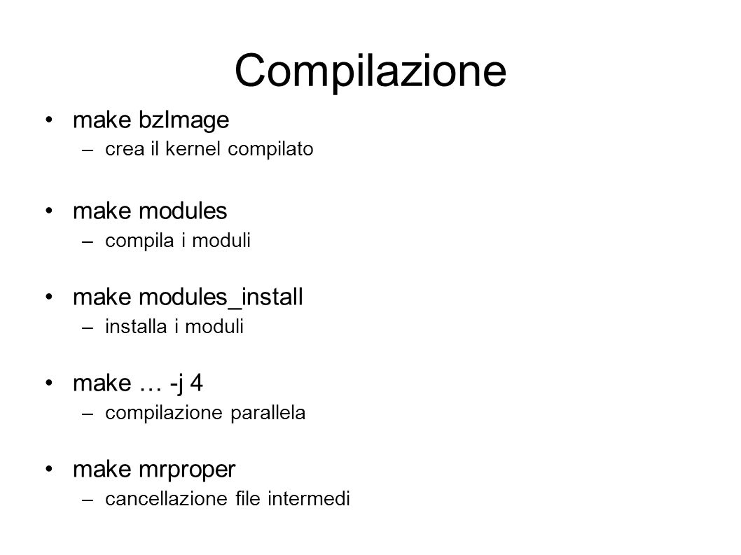 Compilazione make bzImage –crea il kernel compilato make modules –compila i moduli make modules_install –installa i moduli make … -j 4 –compilazione parallela make mrproper –cancellazione file intermedi