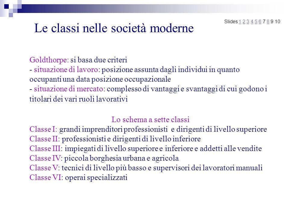 Le classi nelle società moderne Slides 1 2 3 4 5 6 7 8 9 101234568 Goldthorpe: si basa due criteri - situazione di lavoro: posizione assunta dagli ind