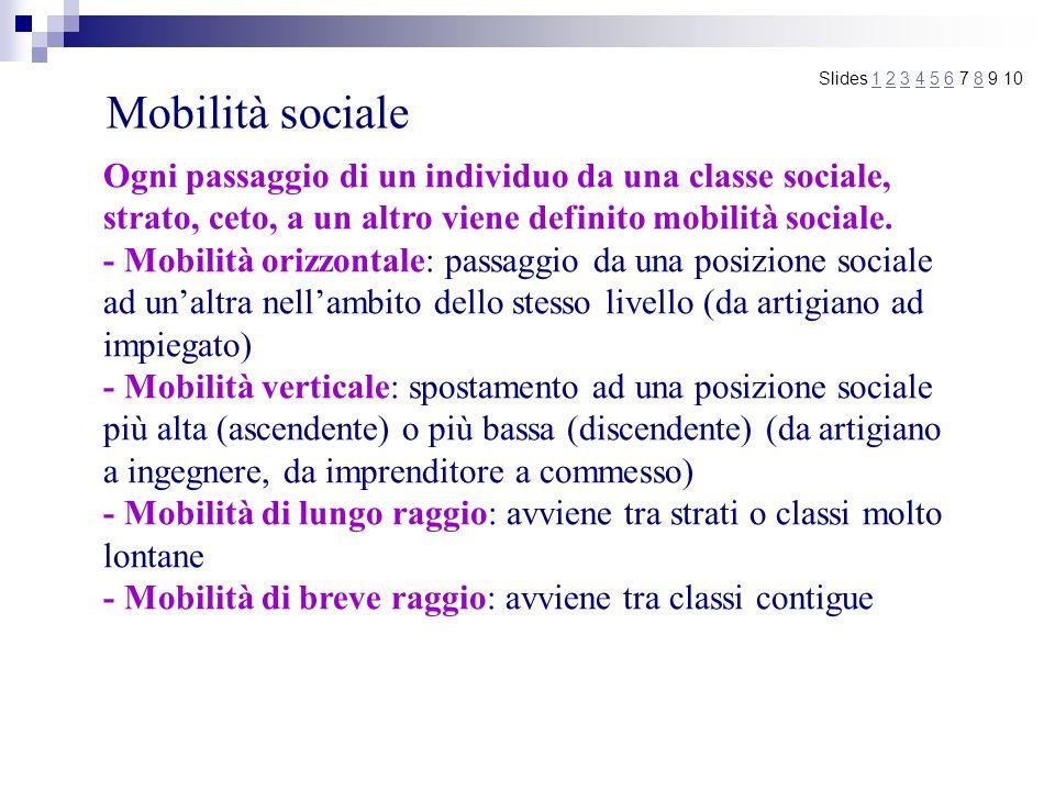 Mobilità sociale Slides 1 2 3 4 5 6 7 8 9 101234568 - Mobilità intergenerazionale: si mette a confronto la posizione della famiglia di origine di un individuo e quella che lo stesso raggiunge in un determinato momento della sua vita - Mobilità intragenerazionale: si confrontano le diverse posizioni che uno stesso individuo ha occupato nel corso della sua esistenza - Mobilità assoluta: il numero complessivo delle persone che si spostano da una classe allaltra - Mobilità relativa: il grado di uguaglianza delle possibilità di mobilità dei membri delle varie classi