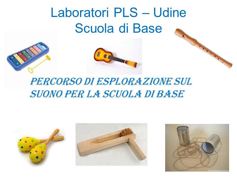 Laboratori PLS – Udine Scuola di Base Percorso di esplorazione sul suono per la scuola di base