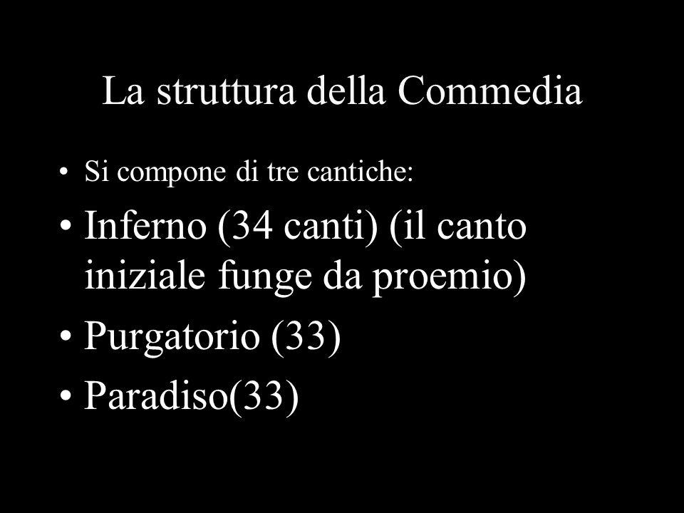 La struttura della Commedia Si compone di tre cantiche: Inferno (34 canti) (il canto iniziale funge da proemio) Purgatorio (33) Paradiso(33)