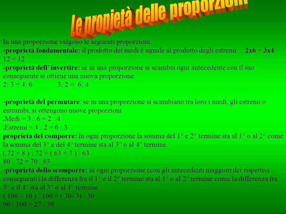 In una proporzione valgono le seguenti proporzioni: -proprietà fondamentale: il prodotto dei medi è uguale al prodotto degli estremi 2x6 = 3x4 12 = 12 -proprietà dell invertire: se in una proporzione si scambia ogni antecedente con il suo conseguente si ottiene una nuova proporzione.