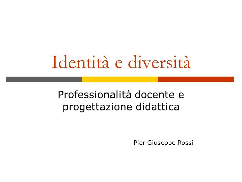 Identità e diversità Professionalità docente e progettazione didattica Pier Giuseppe Rossi