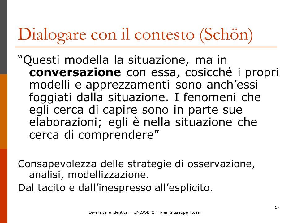 17 Dialogare con il contesto (Schön) Questi modella la situazione, ma in conversazione con essa, cosicché i propri modelli e apprezzamenti sono anches