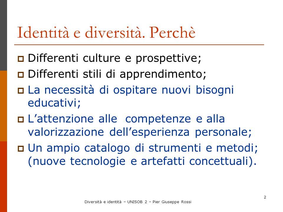 Diversità e identità – UNISOB 2 – Pier Giuseppe Rossi 2 Identità e diversità. Perchè Differenti culture e prospettive; Differenti stili di apprendimen