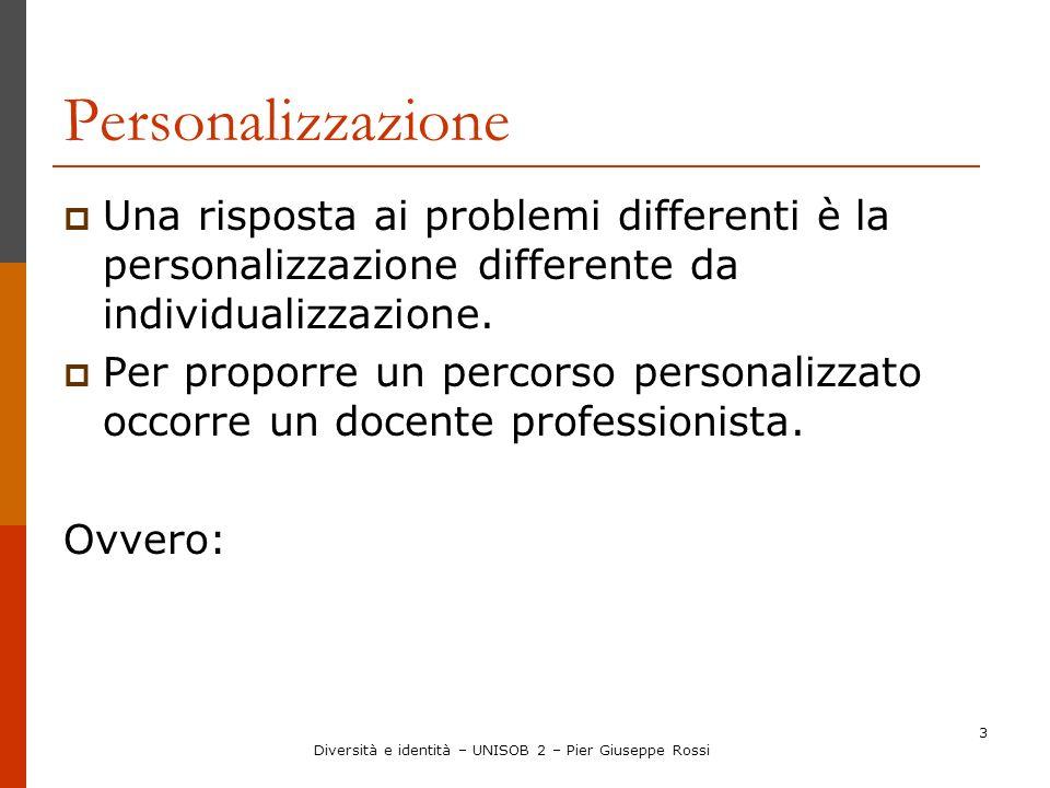 Diversità e identità – UNISOB 2 – Pier Giuseppe Rossi 3 Personalizzazione Una risposta ai problemi differenti è la personalizzazione differente da ind