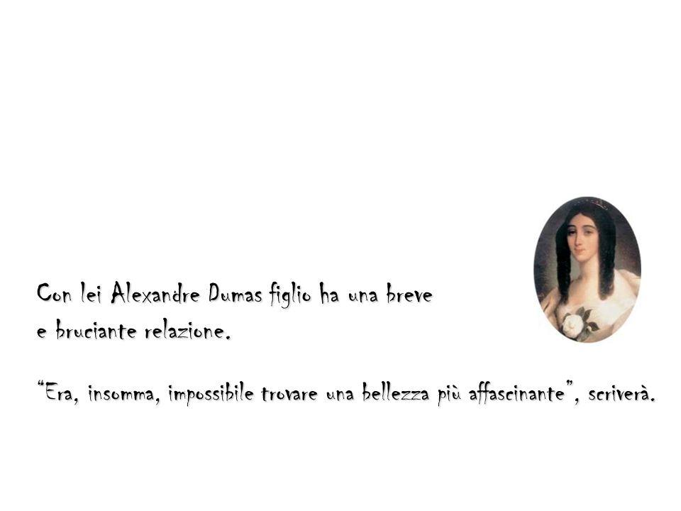 Con lei Alexandre Dumas figlio ha una breve e bruciante relazione. Era, insomma, impossibile trovare una bellezza più affascinante, scriverà.