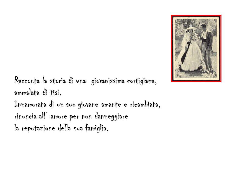 Racconta la storia di una giovanissima cortigiana, ammalata di tisi. Innamorata di un suo giovane amante e ricambiata, rinuncia all amore per non dann