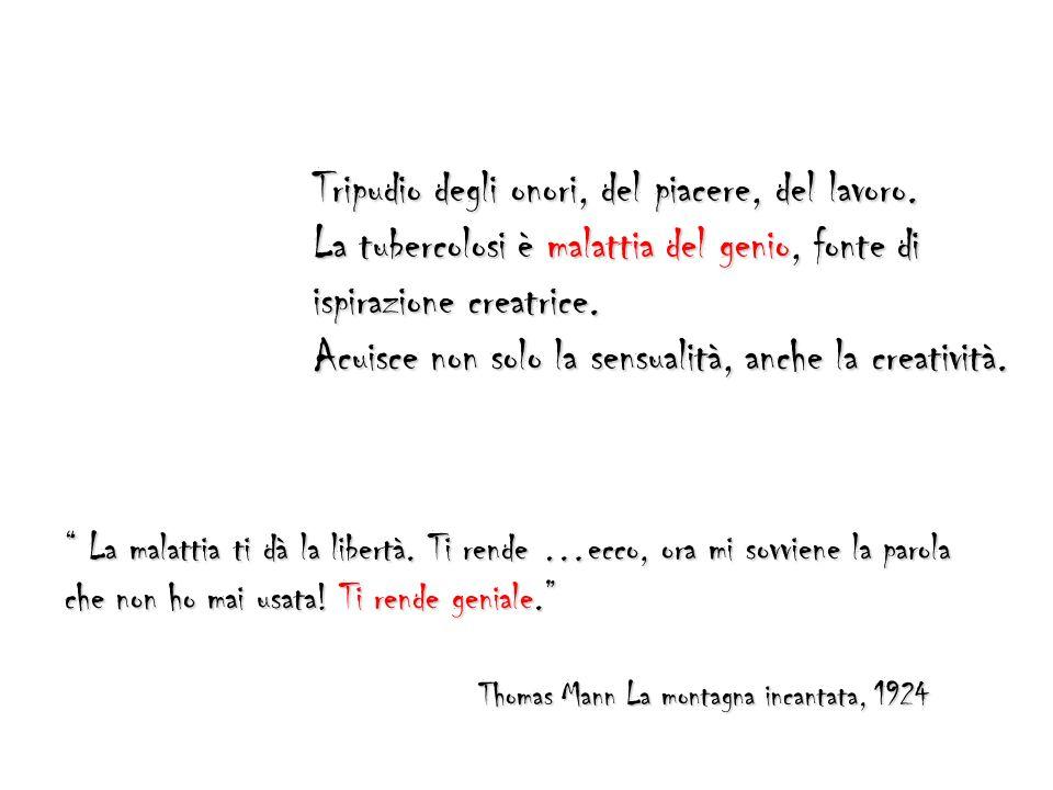 Tripudio degli onori, del piacere, del lavoro. La tubercolosi è malattia del genio, fonte di ispirazione creatrice. Acuisce non solo la sensualità, an