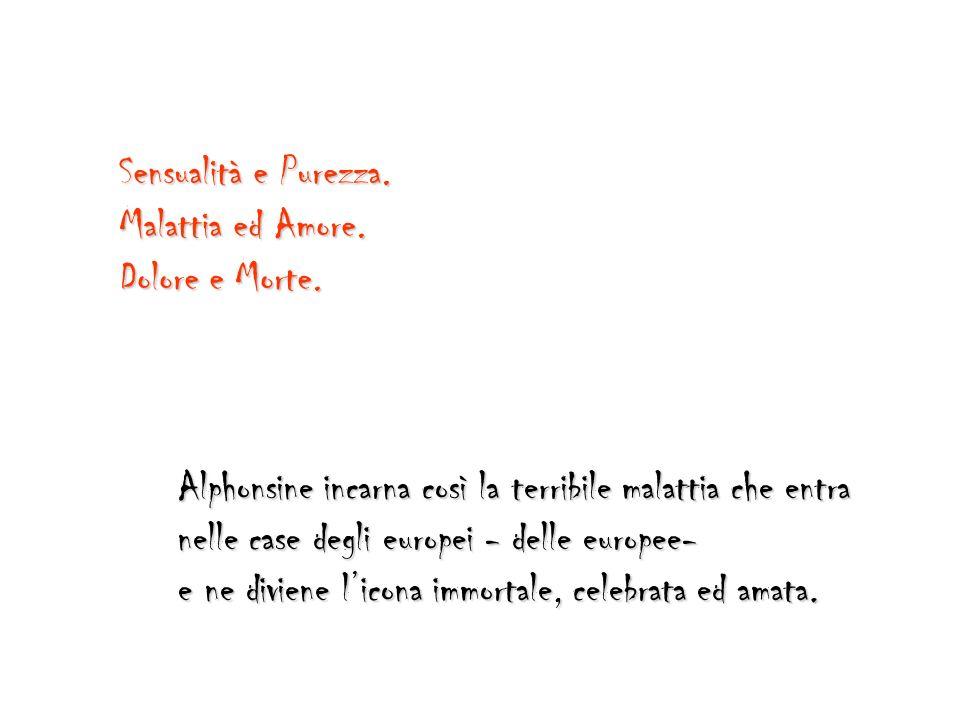 Sensualità e Purezza. Alphonsine incarna così la terribile malattia che entra nelle case degli europei - delle europee- e ne diviene licona immortale,