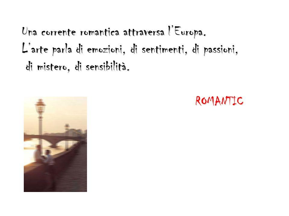 Una corrente romantica attraversa lEuropa. Larte parla di emozioni, di sentimenti, di passioni, di mistero, di sensibilità. di mistero, di sensibilità