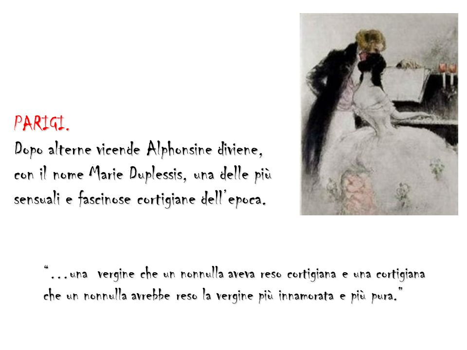 PARIGI. Dopo alterne vicende Alphonsine diviene, con il nome Marie Duplessis, una delle più sensuali e fascinose cortigiane dellepoca. …una vergine ch