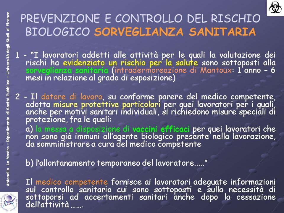 Antonella Lo Nostro - Dipartimento di Sanità Pubblica – Università degli Studi di Firenze PREVENZIONE E CONTROLLO DEL RISCHIO BIOLOGICO SORVEGLIANZA SANITARIA 1 - I lavoratori addetti alle attività per le quali la valutazione dei rischi ha evidenziato un rischio per la salute sono sottoposti alla sorveglianza sanitaria (intradermoreazione di Mantoux: 1 anno – 6 mesi in relazione al grado di esposizione) 2 - Il datore di lavoro, su conforme parere del medico competente, adotta misure protettive particolari per quei lavoratori per i quali, anche per motivi sanitari individuali, si richiedono misure speciali di protezione, fra le quali: a) la messa a disposizione di vaccini efficaci per quei lavoratori che non sono già immuni allagente biologico presente nella lavorazione, da somministrare a cura del medico competente b) lallontanamento temporaneo del lavoratore.....