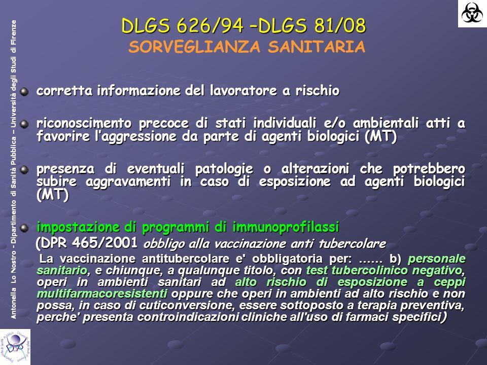 Antonella Lo Nostro - Dipartimento di Sanità Pubblica – Università degli Studi di Firenze DLGS 626/94 –DLGS 81/08 DLGS 626/94 –DLGS 81/08 SORVEGLIANZA SANITARIA corretta informazione del lavoratore a rischio riconoscimento precoce di stati individuali e/o ambientali atti a favorire laggressione da parte di agenti biologici (MT) presenza di eventuali patologie o alterazioni che potrebbero subire aggravamenti in caso di esposizione ad agenti biologici (MT) impostazione di programmi di immunoprofilassi (DPR 465/2001 obbligo alla vaccinazione anti tubercolare (DPR 465/2001 obbligo alla vaccinazione anti tubercolare La vaccinazione antitubercolare e obbligatoria per: …… b) personale sanitario, e chiunque, a qualunque titolo, con test tubercolinico negativo, operi in ambienti sanitari ad alto rischio di esposizione a ceppi multifarmacoresistenti oppure che operi in ambienti ad alto rischio e non possa, in caso di cuticonversione, essere sottoposto a terapia preventiva, perche presenta controindicazioni cliniche all uso di farmaci specifici ) La vaccinazione antitubercolare e obbligatoria per: …… b) personale sanitario, e chiunque, a qualunque titolo, con test tubercolinico negativo, operi in ambienti sanitari ad alto rischio di esposizione a ceppi multifarmacoresistenti oppure che operi in ambienti ad alto rischio e non possa, in caso di cuticonversione, essere sottoposto a terapia preventiva, perche presenta controindicazioni cliniche all uso di farmaci specifici )