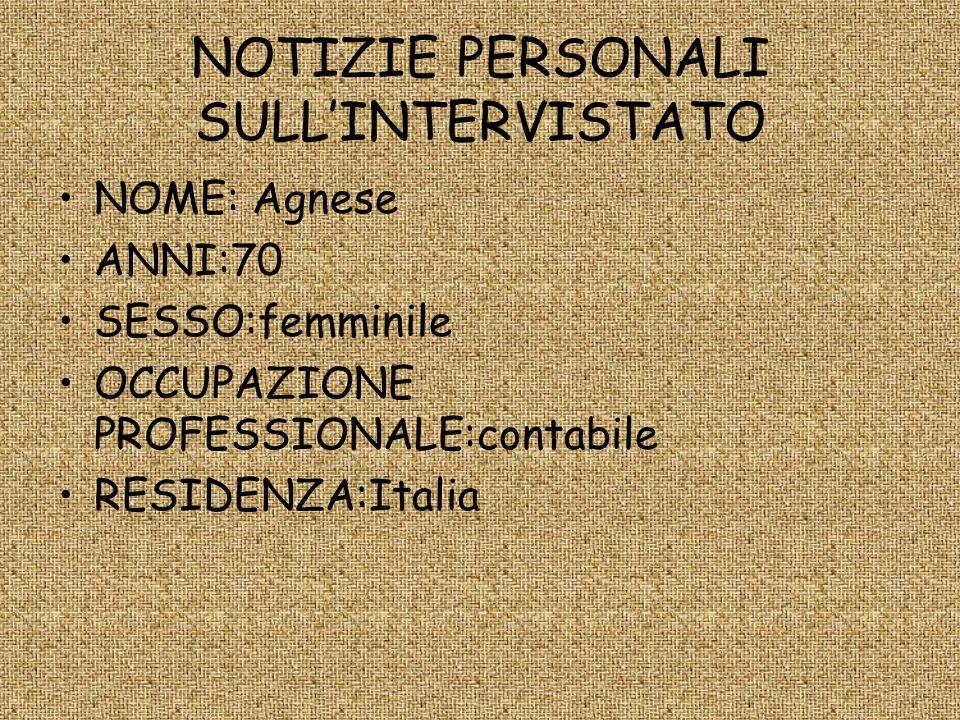 NOTIZIE PERSONALI SULLINTERVISTATO NOME: Agnese ANNI:70 SESSO:femminile OCCUPAZIONE PROFESSIONALE:contabile RESIDENZA:Italia