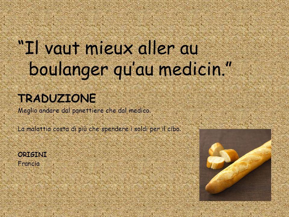 Il vaut mieux aller au boulanger quau medicin. TRADUZIONE Meglio andare dal panettiere che dal medico. La malattia costa di più che spendere i soldi p