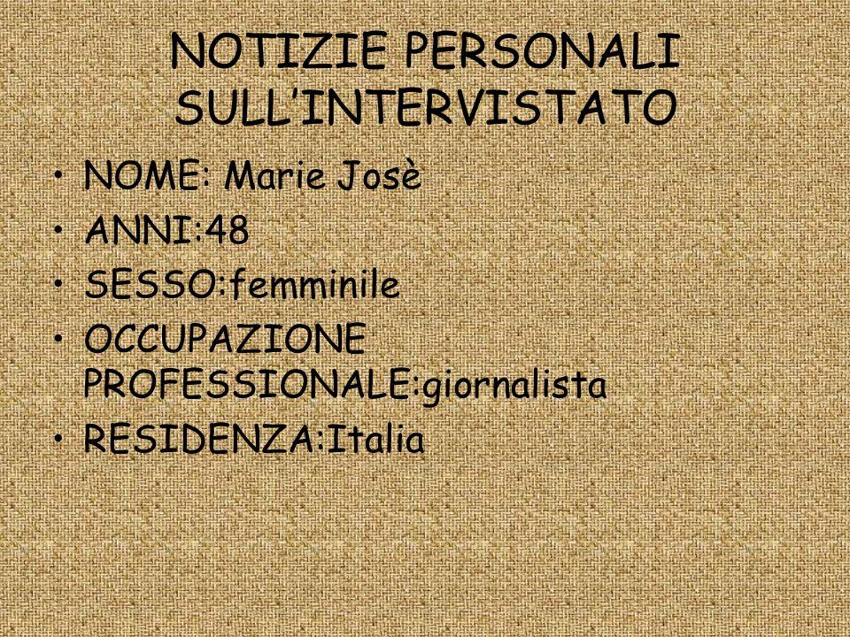 NOTIZIE PERSONALI SULLINTERVISTATO NOME: Marie Josè ANNI:48 SESSO:femminile OCCUPAZIONE PROFESSIONALE:giornalista RESIDENZA:Italia