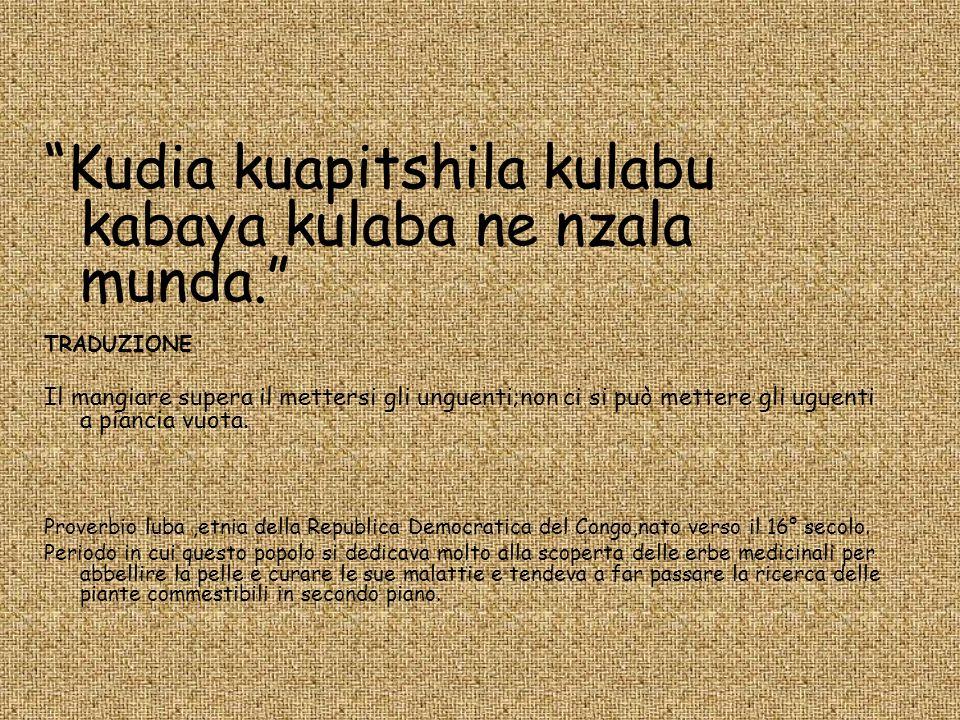 Kudia kuapitshila kulabu kabaya kulaba ne nzala munda. TRADUZIONE Il mangiare supera il mettersi gli unguenti;non ci si può mettere gli uguenti a pian