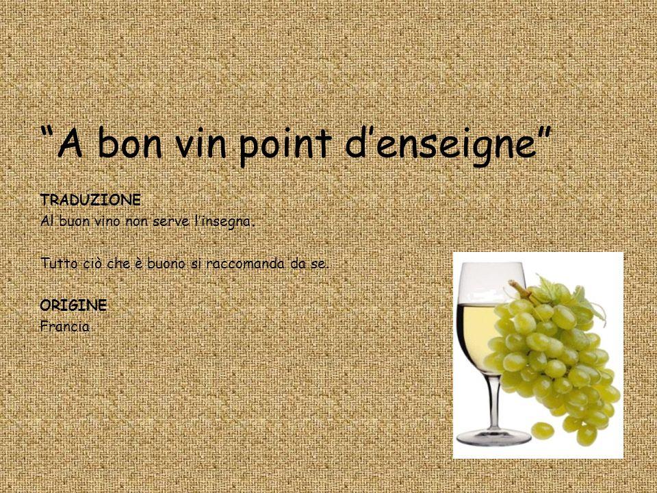 A bon vin point denseigne TRADUZIONE Al buon vino non serve linsegna. Tutto ciò che è buono si raccomanda da se. ORIGINE Francia