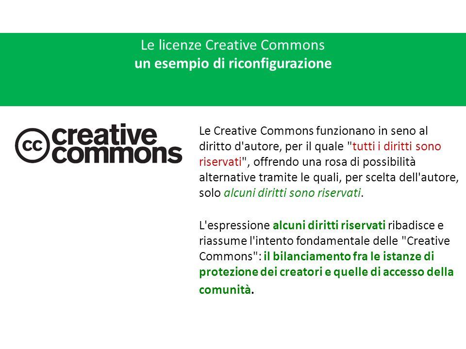 Le licenze Creative Commons un esempio di riconfigurazione Le Creative Commons funzionano in seno al diritto d autore, per il quale tutti i diritti sono riservati , offrendo una rosa di possibilità alternative tramite le quali, per scelta dell autore, solo alcuni diritti sono riservati.
