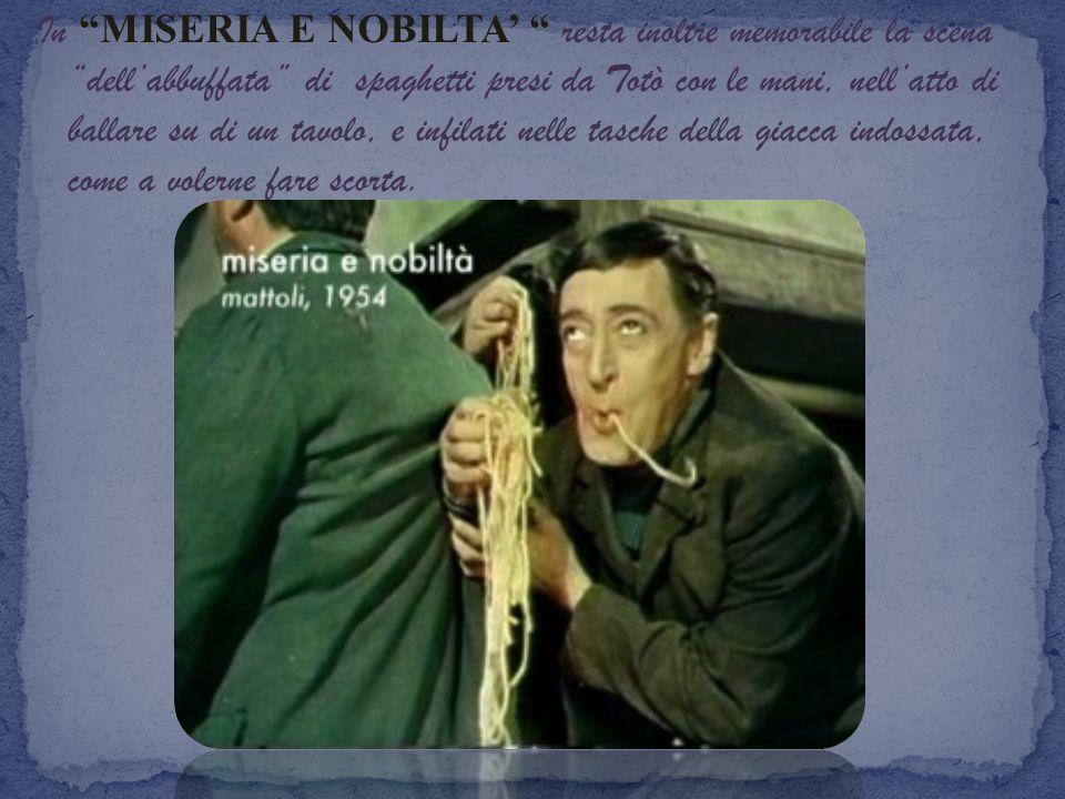 In MISERIA E NOBILTA resta inoltre memorabile la scena dellabbuffata di spaghetti presi da Totò con le mani, nellatto di ballare su di un tavolo, e in