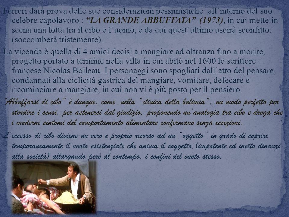 Ferreri darà prova delle sue considerazioni pessimistiche allinterno del suo celebre capolavoro : LA GRANDE ABBUFFATA (1973), in cui mette in scena un
