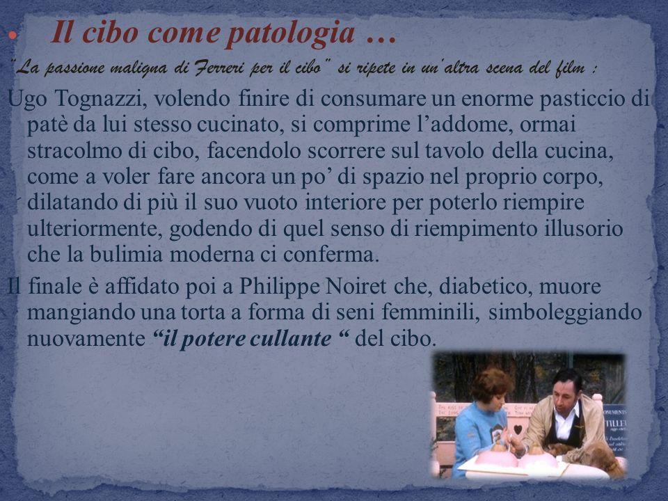 Il cibo come patologia … La passione maligna di Ferreri per il cibo si ripete in unaltra scena del film : Ugo Tognazzi, volendo finire di consumare un